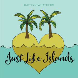 Just Like Islands by Kaitlyn Weathers